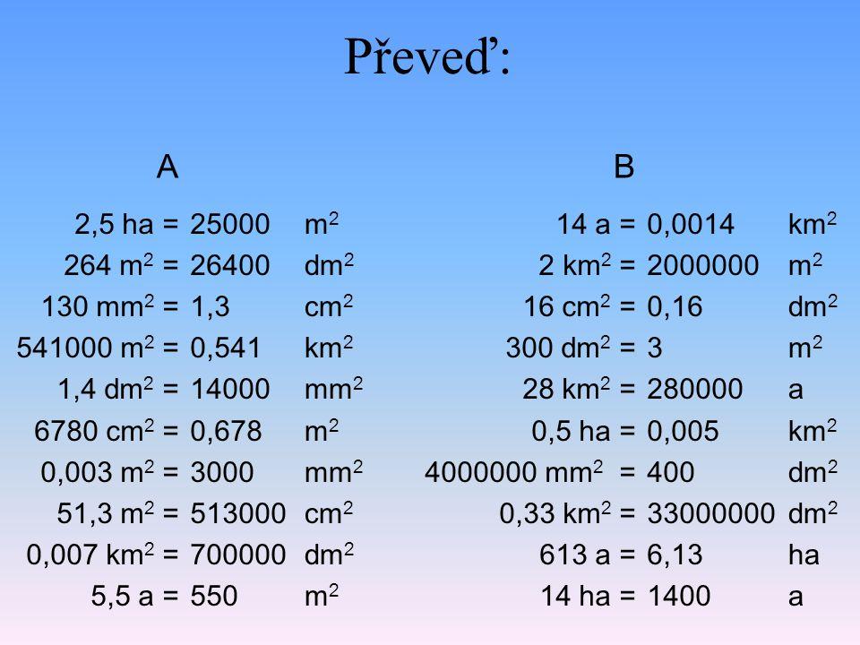 Převeď: A. B. 2,5 ha = 264 m2 = 130 mm2 = 541000 m2 = 1,4 dm2 = 6780 cm2 = 0,003 m2 = 51,3 m2 = 0,007 km2 = 5,5 a =