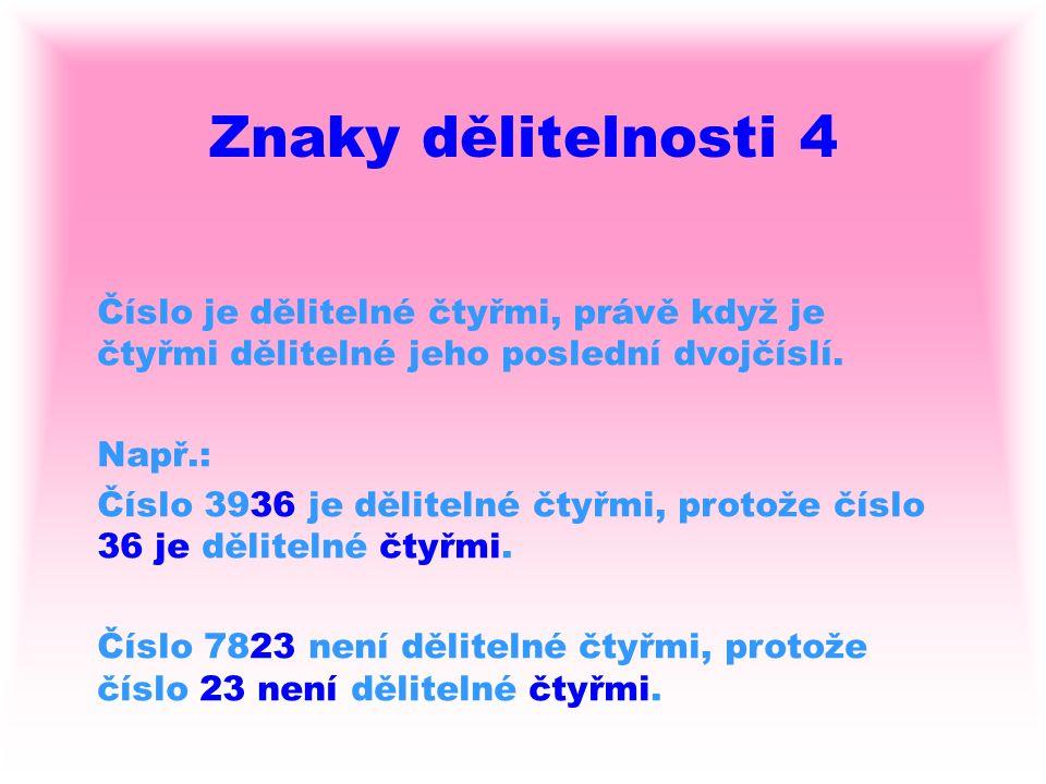 Znaky dělitelnosti 4 Číslo je dělitelné čtyřmi, právě když je čtyřmi dělitelné jeho poslední dvojčíslí.