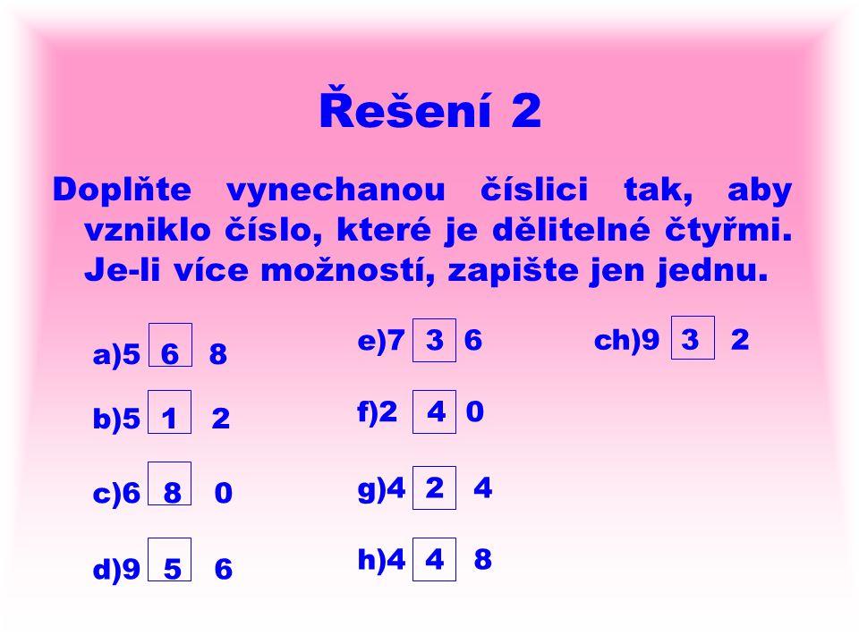 Řešení 2 Doplňte vynechanou číslici tak, aby vzniklo číslo, které je dělitelné čtyřmi. Je-li více možností, zapište jen jednu.