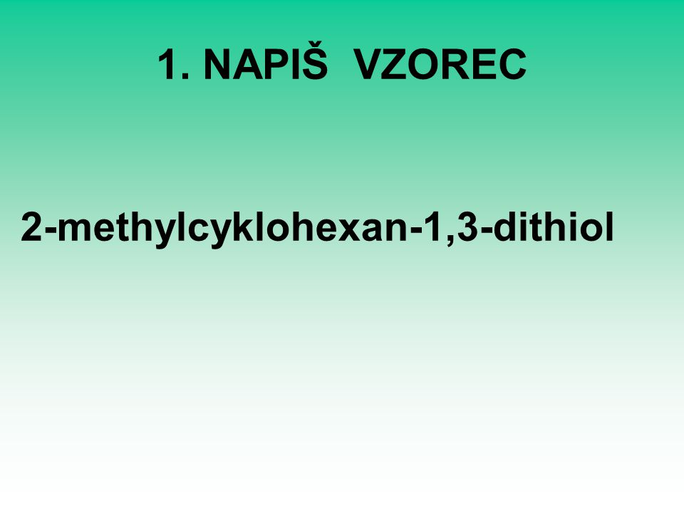 1. NAPIŠ VZOREC 2-methylcyklohexan-1,3-dithiol