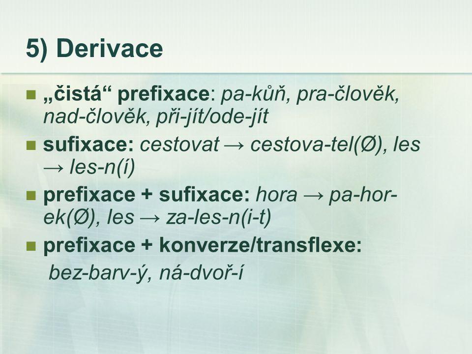 """5) Derivace """"čistá prefixace: pa-kůň, pra-člověk, nad-člověk, při-jít/ode-jít. sufixace: cestovat → cestova-tel(Ø), les → les-n(í)"""
