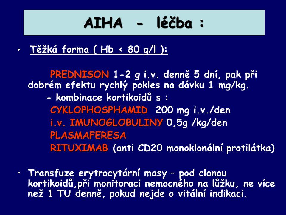 AIHA - léčba : Těžká forma ( Hb < 80 g/l ): PREDNISON 1-2 g i.v. denně 5 dní, pak při dobrém efektu rychlý pokles na dávku 1 mg/kg.