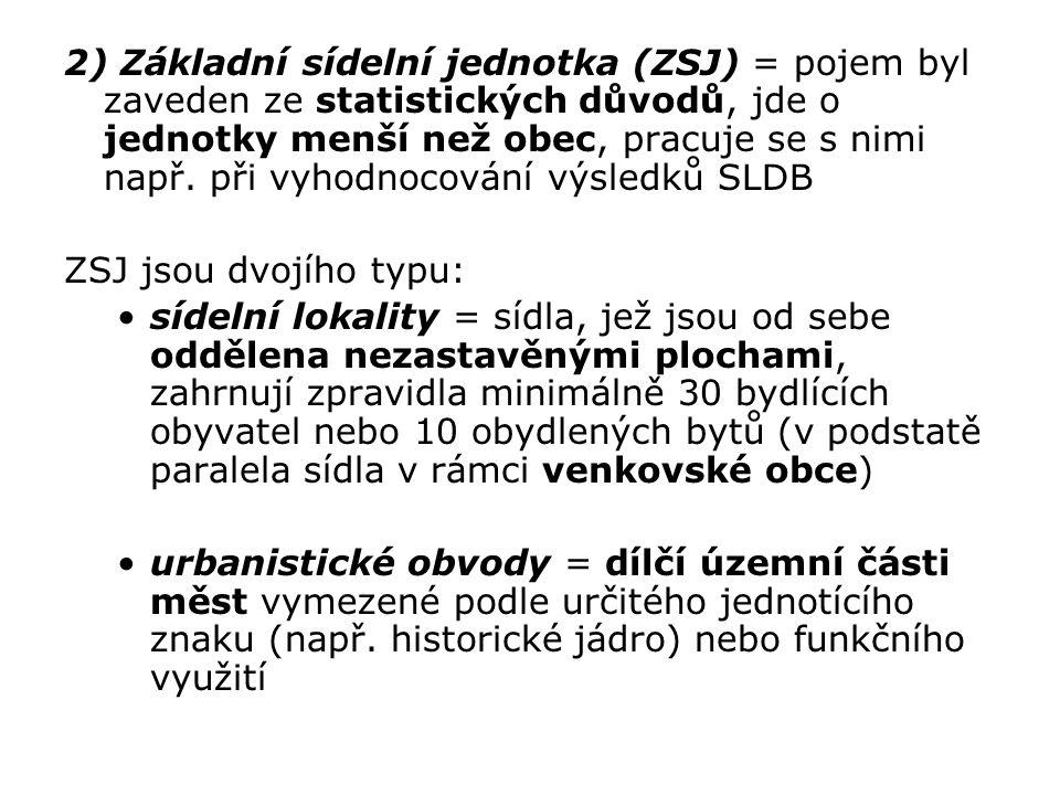2) Základní sídelní jednotka (ZSJ) = pojem byl zaveden ze statistických důvodů, jde o jednotky menší než obec, pracuje se s nimi např. při vyhodnocování výsledků SLDB
