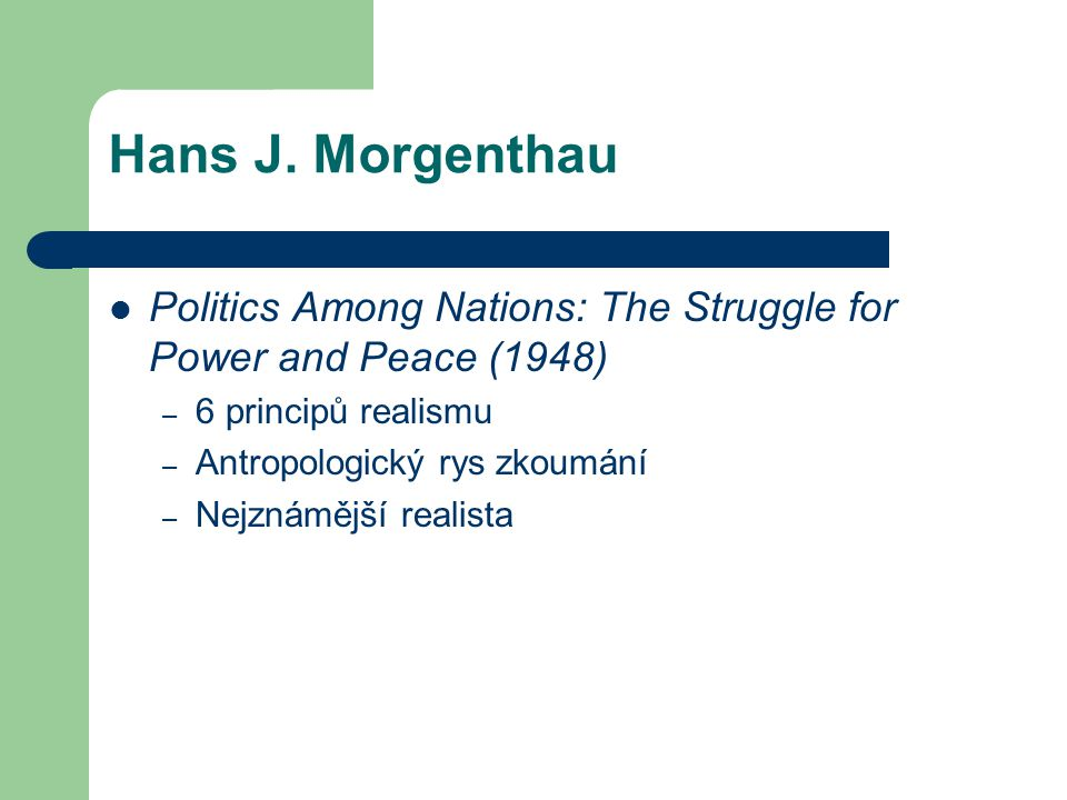 Hans J. Morgenthau Politics Among Nations: The Struggle for Power and Peace (1948) 6 principů realismu.