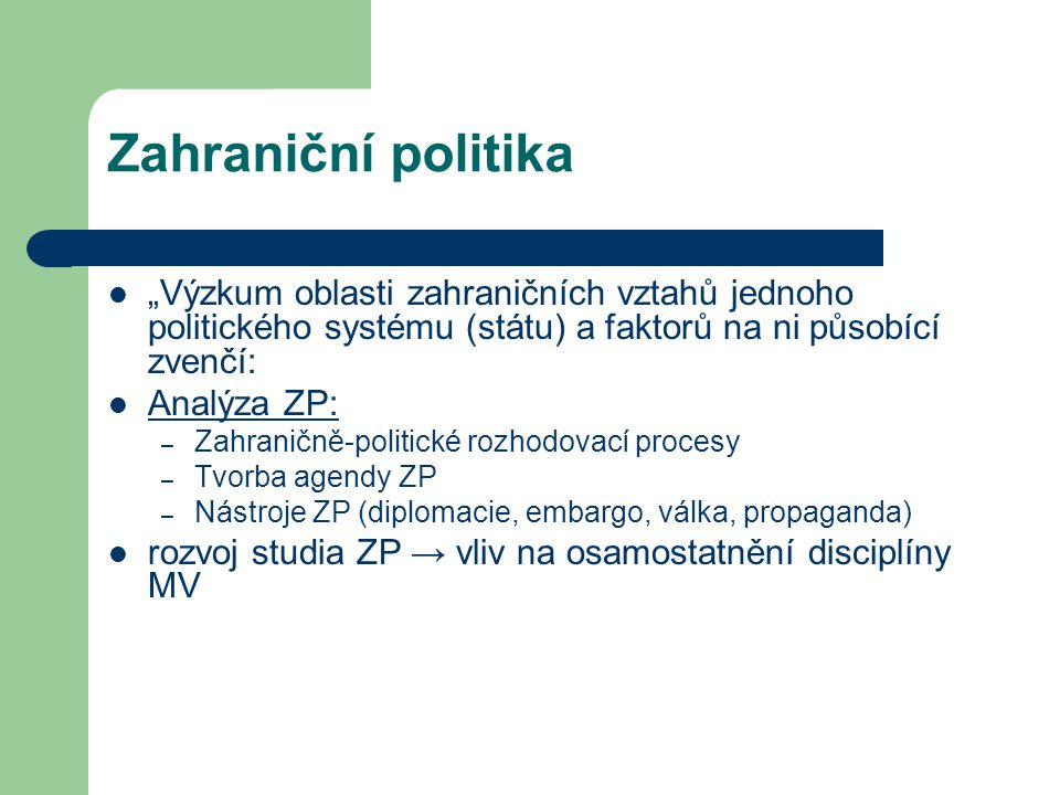 """Zahraniční politika """"Výzkum oblasti zahraničních vztahů jednoho politického systému (státu) a faktorů na ni působící zvenčí:"""
