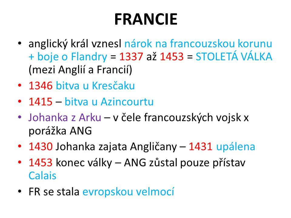 FRANCIE anglický král vznesl nárok na francouzskou korunu + boje o Flandry = 1337 až 1453 = STOLETÁ VÁLKA (mezi Anglií a Francií)