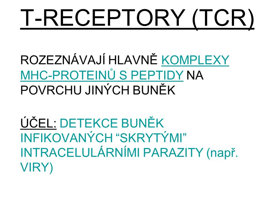 T-RECEPTORY (TCR) ROZEZNÁVAJÍ HLAVNĚ KOMPLEXY MHC-PROTEINŮ S PEPTIDY NA POVRCHU JINÝCH BUNĚK ÚČEL: DETEKCE BUNĚK INFIKOVANÝCH SKRYTÝMI INTRACELULÁRNÍMI PARAZITY (např.