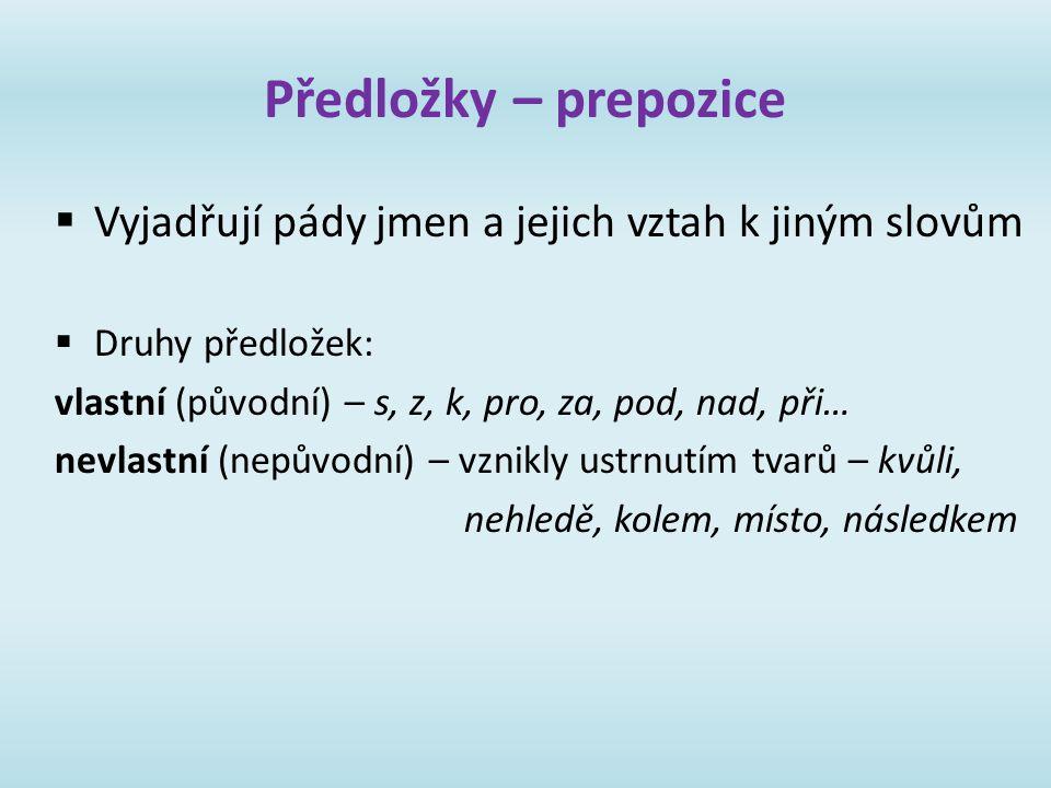 Předložky – prepozice Vyjadřují pády jmen a jejich vztah k jiným slovům. Druhy předložek: vlastní (původní) – s, z, k, pro, za, pod, nad, při…