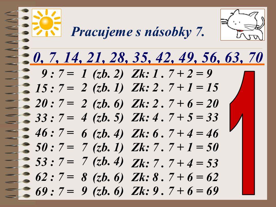 Pracujeme s násobky 7. 0, 7, 14, 21, 28, 35, 42, 49, 56, 63, 70. 9 : 7 = 15 : 7 = 20 : 7 = 33 : 7 =