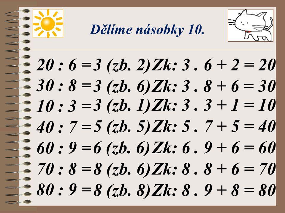 Dělíme násobky 10. 20 : 6 = 30 : 8 = 10 : 3 = 40 : 7 = 60 : 9 = 70 : 8 = 80 : 9 = 3 (zb. 2) Zk: 3 . 6 + 2 = 20.