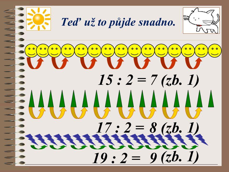 Teď už to půjde snadno. 15 : 2 = 7 (zb. 1) 17 : 2 = 8 (zb. 1) (zb. 1) 19 : 2 = 9