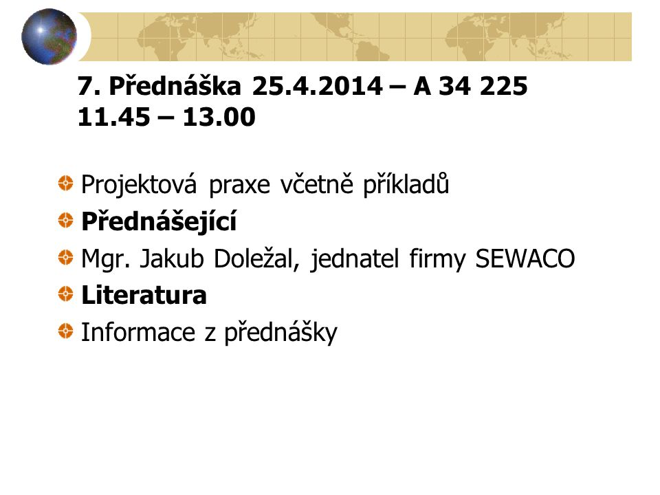 7. Přednáška 25.4.2014 – A 34 225 11.45 – 13.00 Projektová praxe včetně příkladů. Přednášející. Mgr. Jakub Doležal, jednatel firmy SEWACO.