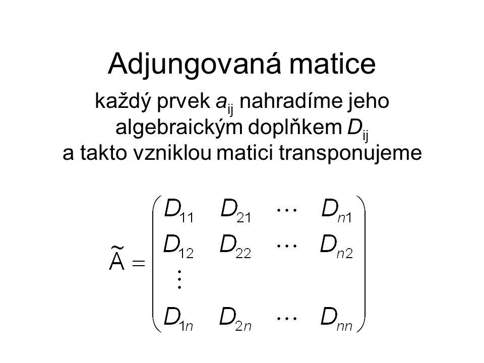 Adjungovaná matice každý prvek aij nahradíme jeho algebraickým doplňkem Dij a takto vzniklou matici transponujeme.