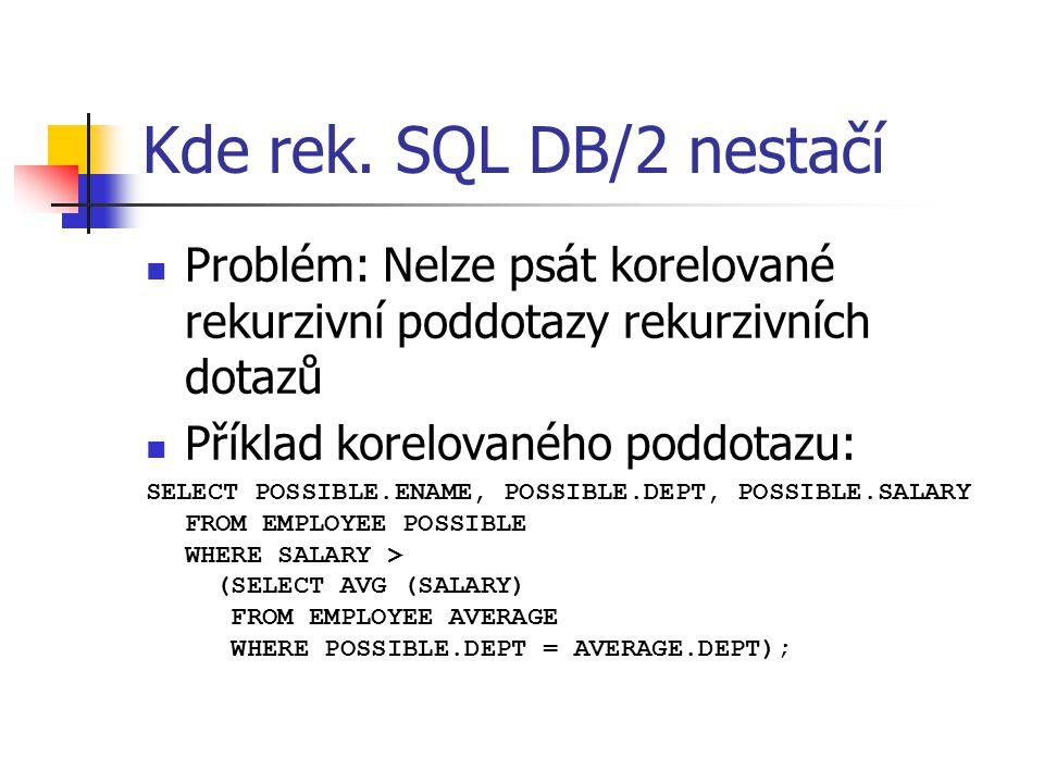 Kde rek. SQL DB/2 nestačí Problém: Nelze psát korelované rekurzivní poddotazy rekurzivních dotazů. Příklad korelovaného poddotazu: