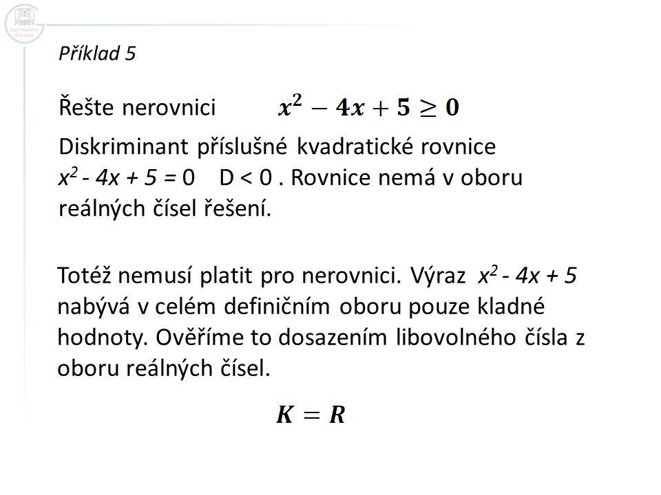Příklad 5 Řešte nerovnici. Diskriminant příslušné kvadratické rovnice x2 - 4x + 5 = 0 D < 0 . Rovnice nemá v oboru reálných čísel řešení.