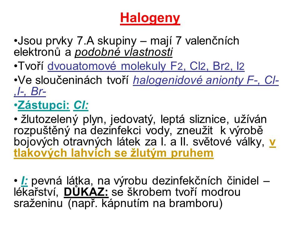 Halogeny Jsou prvky 7.A skupiny – mají 7 valenčních elektronů a podobné vlastnosti. Tvoří dvouatomové molekuly F2, Cl2, Br2, I2.