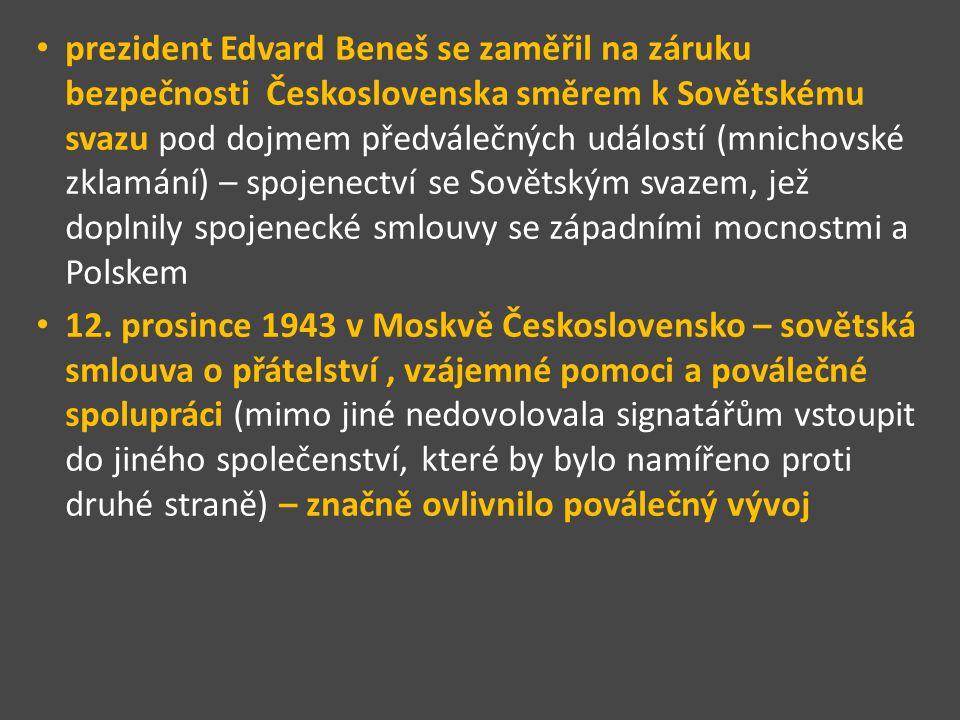 prezident Edvard Beneš se zaměřil na záruku bezpečnosti Československa směrem k Sovětskému svazu pod dojmem předválečných událostí (mnichovské zklamání) – spojenectví se Sovětským svazem, jež doplnily spojenecké smlouvy se západními mocnostmi a Polskem