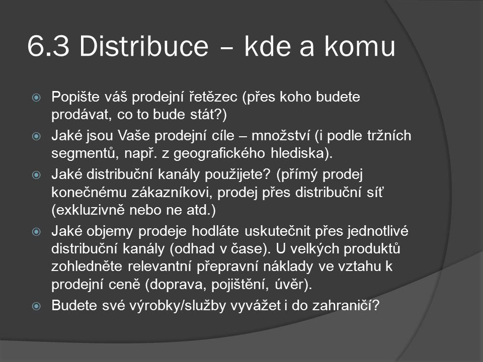 6.3 Distribuce – kde a komu Popište váš prodejní řetězec (přes koho budete prodávat, co to bude stát )
