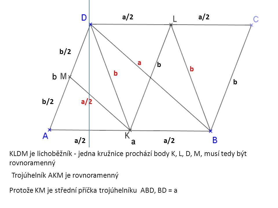 a/2 b. b/2. a. a/2. KLDM je lichoběžník - jedna kružnice prochází body K, L, D, M, musí tedy být rovnoramenný.