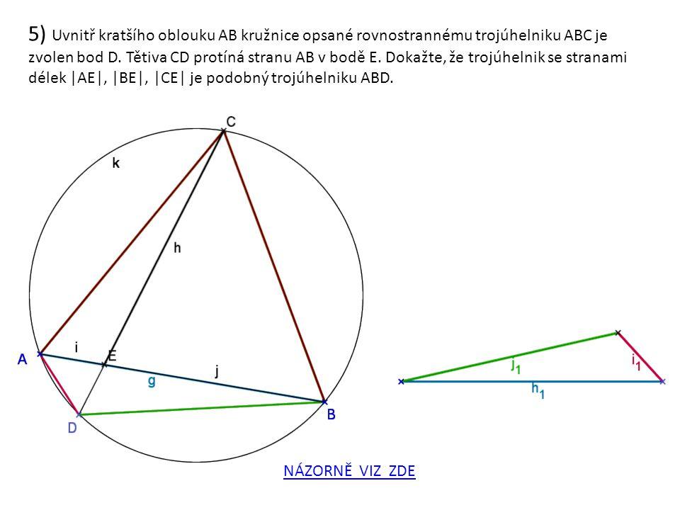 5) Uvnitř kratšího oblouku AB kružnice opsané rovnostrannému trojúhelniku ABC je zvolen bod D. Tětiva CD protíná stranu AB v bodě E. Dokažte, že trojúhelnik se stranami délek |AE|, |BE|, |CE| je podobný trojúhelniku ABD.