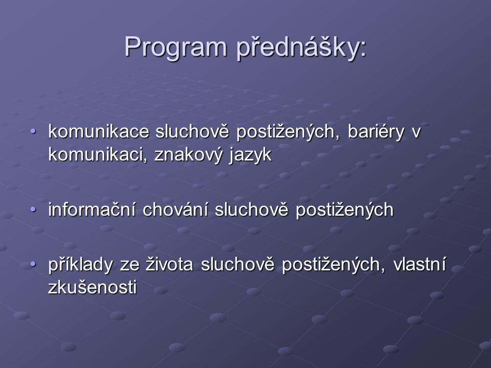 Program přednášky: komunikace sluchově postižených, bariéry v komunikaci, znakový jazyk. informační chování sluchově postižených.