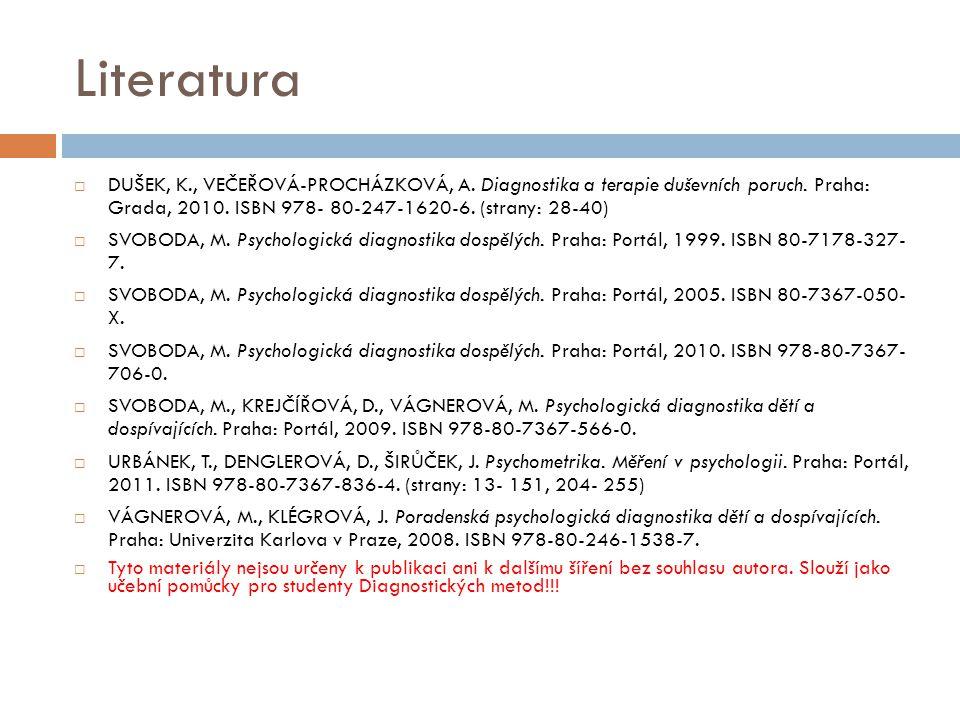 Literatura DUŠEK, K., VEČEŘOVÁ-PROCHÁZKOVÁ, A. Diagnostika a terapie duševních poruch. Praha: Grada, 2010. ISBN 978- 80-247-1620-6. (strany: 28-40)