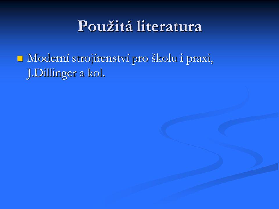 Použitá literatura Moderní strojírenství pro školu i praxi, J.Dillinger a kol.
