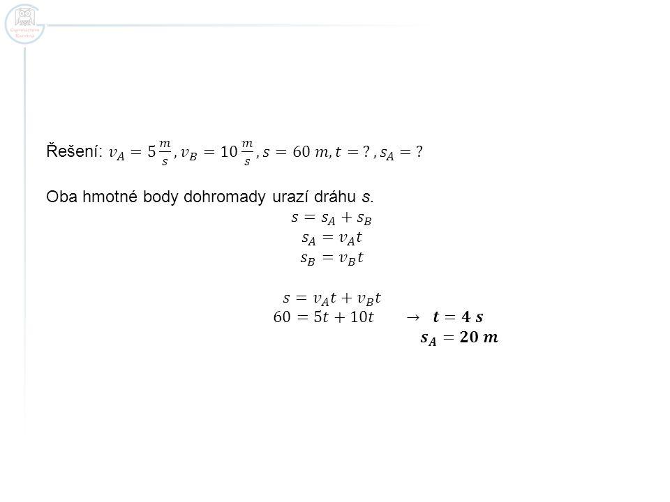 Řešení: 𝑣 𝐴 =5 𝑚 𝑠 , 𝑣 𝐵 =10 𝑚 𝑠 , 𝑠=60 𝑚, 𝑡= , 𝑠 𝐴 =