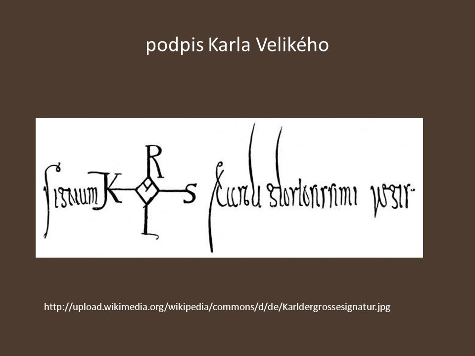 podpis Karla Velikého http://upload.wikimedia.org/wikipedia/commons/d/de/Karldergrossesignatur.jpg