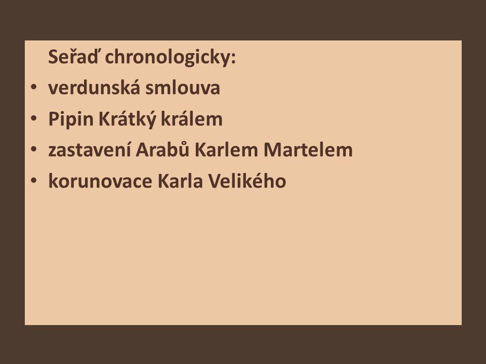 Seřaď chronologicky: verdunská smlouva. Pipin Krátký králem.
