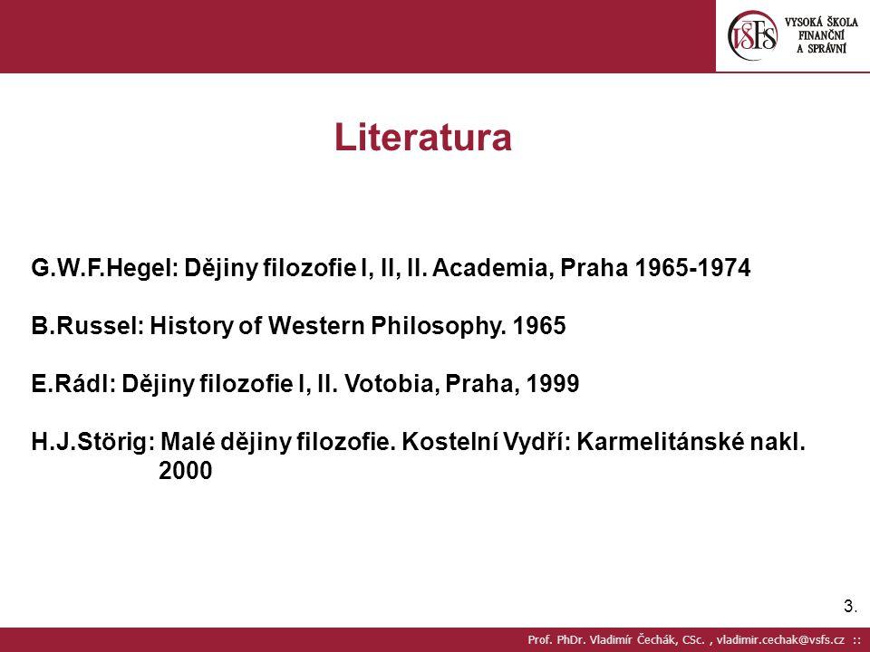 Literatura G.W.F.Hegel: Dějiny filozofie I, II, II. Academia, Praha 1965-1974. B.Russel: History of Western Philosophy. 1965.