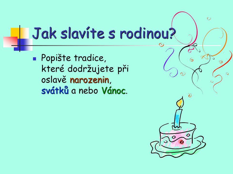 Jak slavíte s rodinou Popište tradice, které dodržujete při oslavě narozenin, svátků a nebo Vánoc.