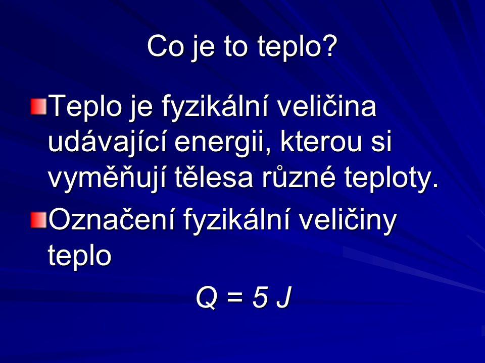 Co je to teplo Teplo je fyzikální veličina udávající energii, kterou si vyměňují tělesa různé teploty.