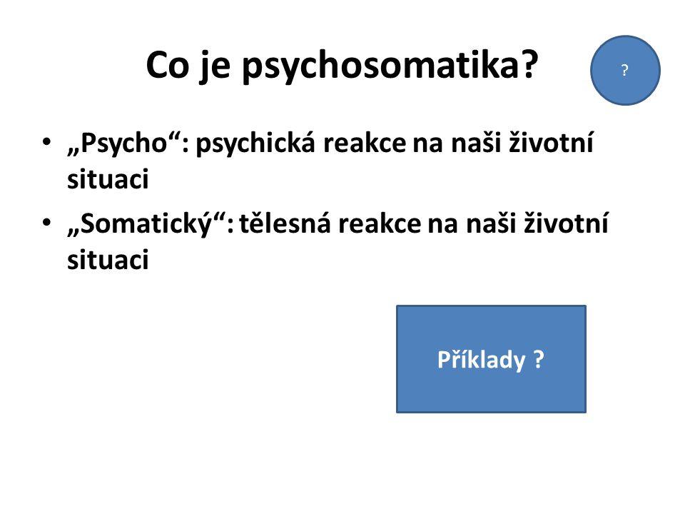 """Co je psychosomatika """"Psycho : psychická reakce na naši životní situaci. """"Somatický : tělesná reakce na naši životní situaci."""