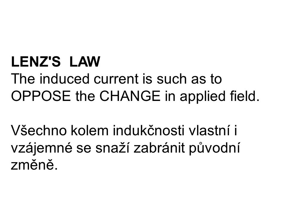 LENZ S LAW The induced current is such as to OPPOSE the CHANGE in applied field.