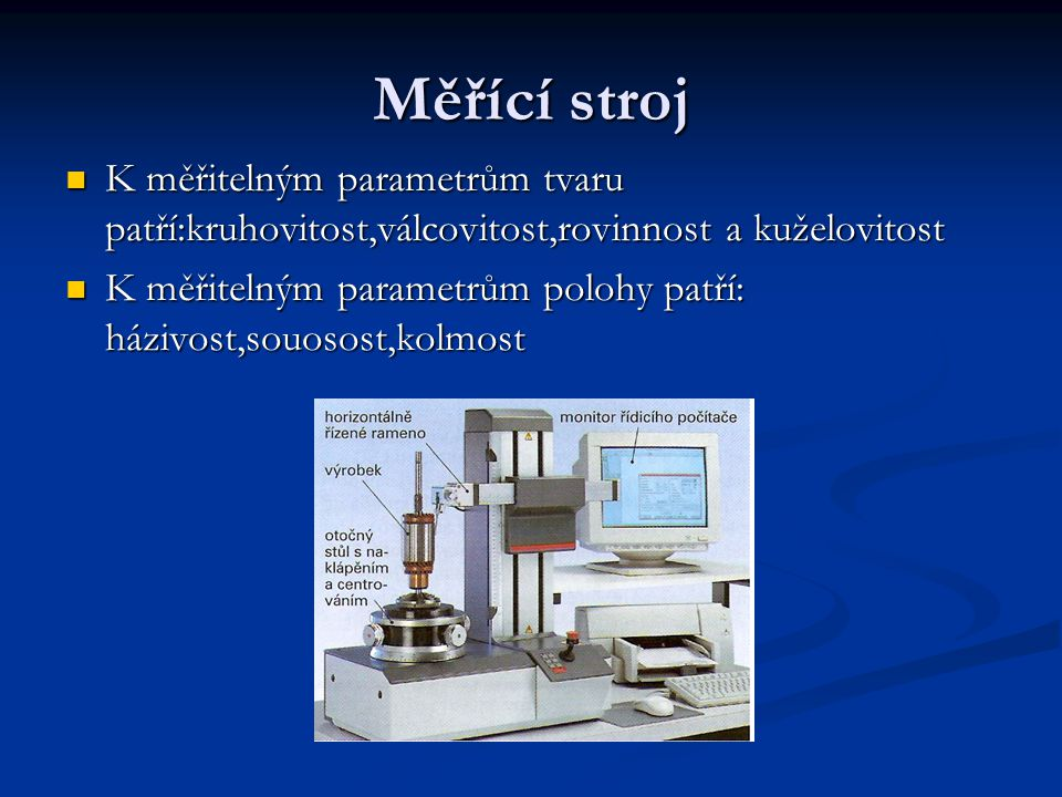 Měřící stroj K měřitelným parametrům tvaru patří:kruhovitost,válcovitost,rovinnost a kuželovitost.