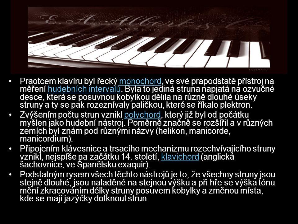 Praotcem klavíru byl řecký monochord, ve své prapodstatě přístroj na měření hudebních intervalů. Byla to jediná struna napjatá na ozvučné desce, která se posuvnou kobylkou dělila na různě dlouhé úseky struny a ty se pak rozeznívaly paličkou, které se říkalo plektron.