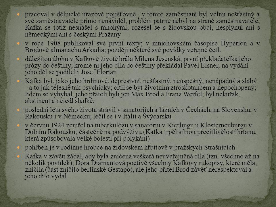 pracoval v dělnické úrazové pojišťovně , v tomto zaměstnání byl velmi nešťastný a své zaměstnavatele přímo nenáviděl, problém patrně nebyl na straně zaměstnavatele, Kafka se totiž nesnášel s mnohými; rozešel se s židovskou obcí, nesplynul ani s německými ani s českými Pražany