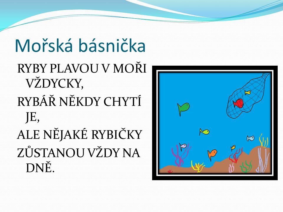 Mořská básnička RYBY PLAVOU V MOŘI VŽDYCKY, RYBÁŘ NĚKDY CHYTÍ JE, ALE NĚJAKÉ RYBIČKY ZŮSTANOU VŽDY NA DNĚ.