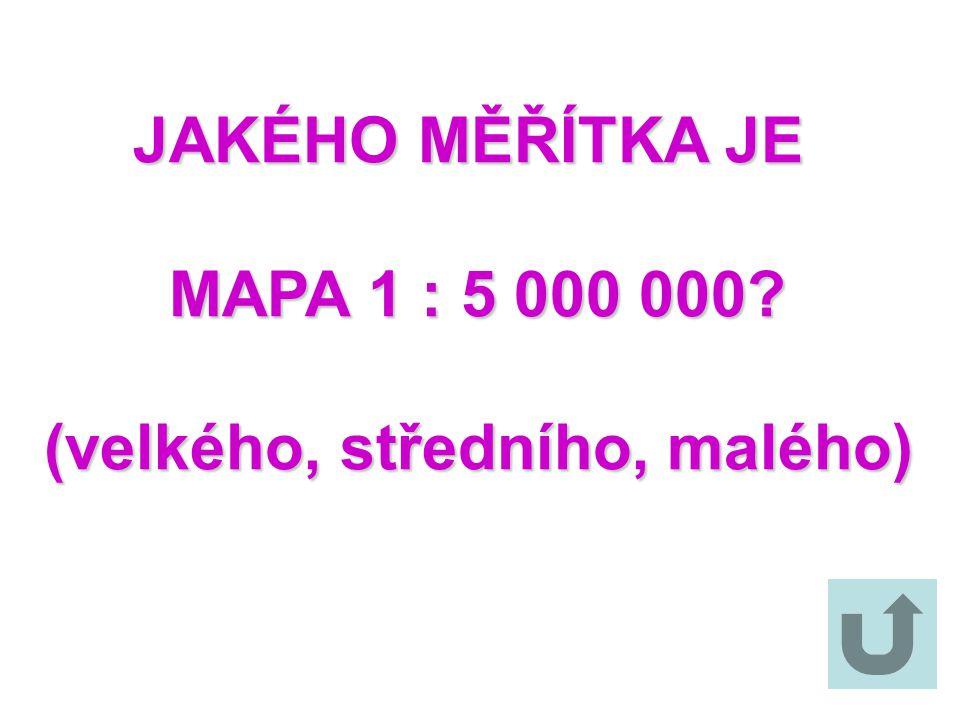 JAKÉHO MĚŘÍTKA JE MAPA 1 : 5 000 000 (velkého, středního, malého)