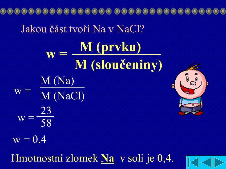 M (prvku) w = M (sloučeniny) M (Na) M (NaCl) 23 58