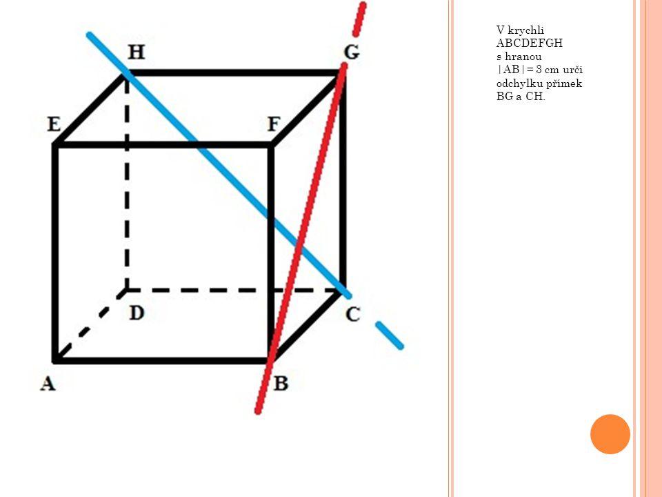 V krychli ABCDEFGH s hranou |AB|= 3 cm urči odchylku přímek BG a CH.
