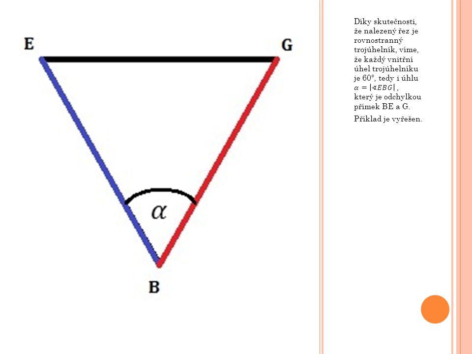 Díky skutečnosti, že nalezený řez je rovnostranný trojúhelník, víme, že každý vnitřní úhel trojúhelníku je 60°, tedy i úhlu 𝛼= ∢𝐸𝐵𝐺 , který je odchylkou přímek BE a G.
