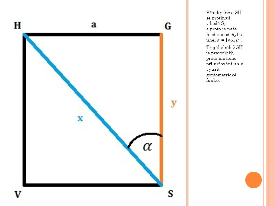 Přímky SG a SH se protínají v bodě S, a proto je naše hledaná odchylka úhel 𝛼= ∢𝐺𝑆𝐻 .