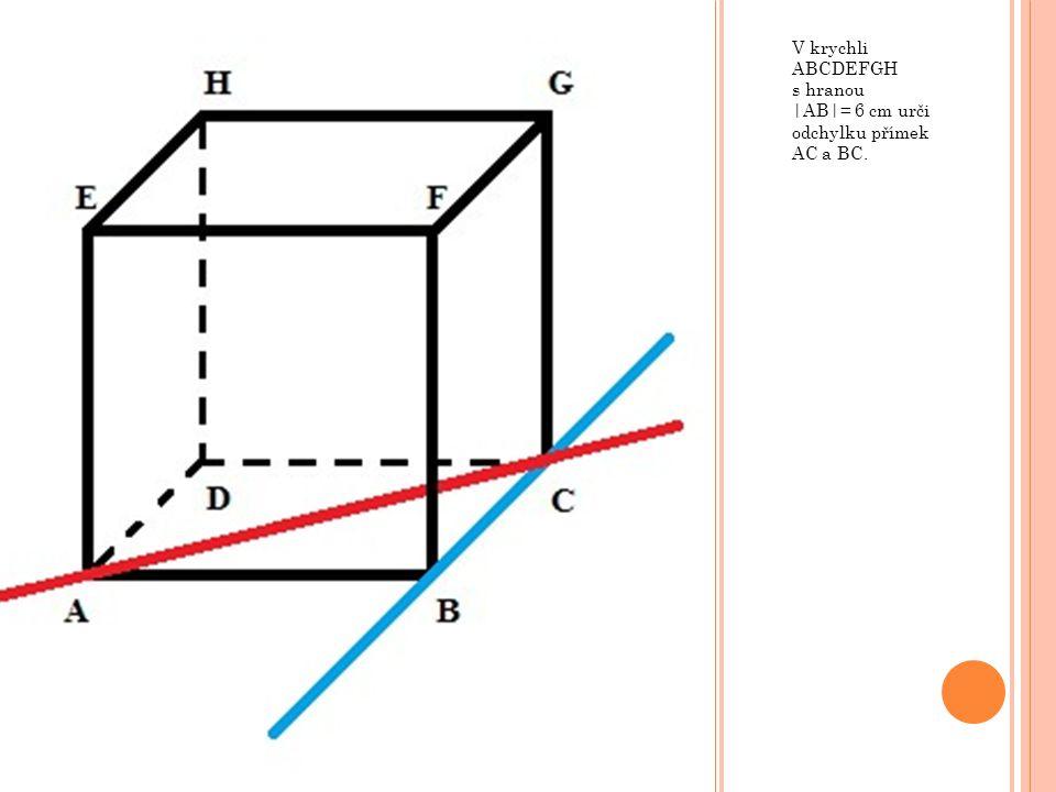 V krychli ABCDEFGH s hranou |AB|= 6 cm urči odchylku přímek AC a BC.