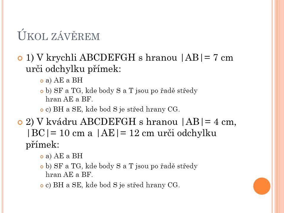 Úkol závěrem 1) V krychli ABCDEFGH s hranou |AB|= 7 cm urči odchylku přímek: a) AE a BH.