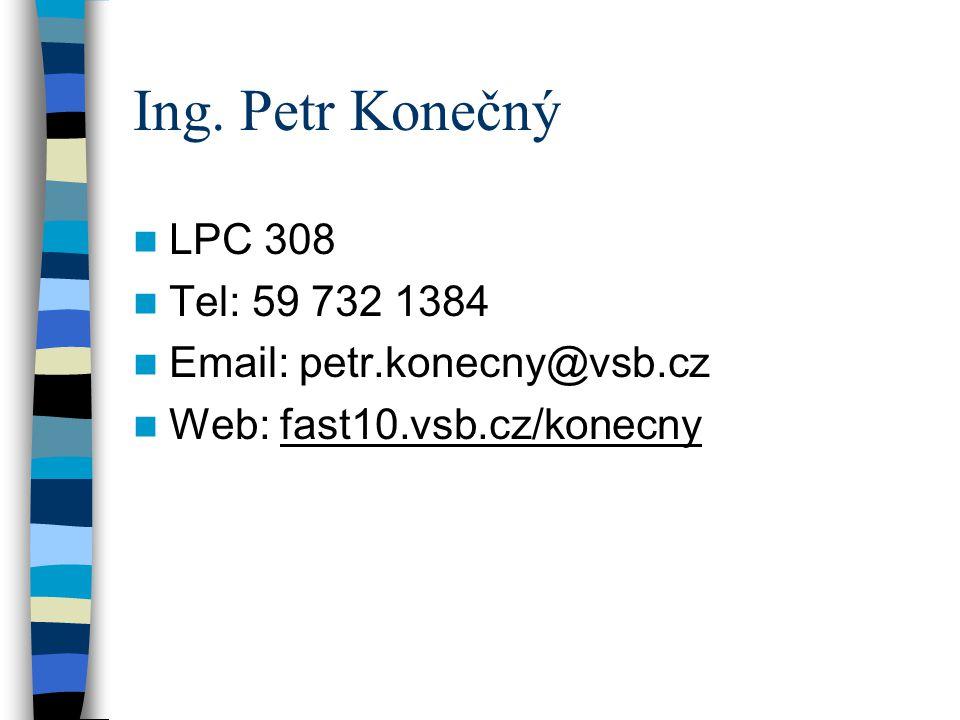 Ing. Petr Konečný LPC 308 Tel: 59 732 1384 Email: petr.konecny@vsb.cz