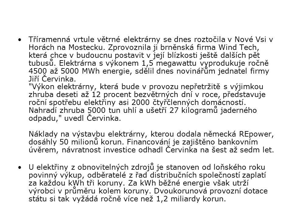 Tříramenná vrtule větrné elektrárny se dnes roztočila v Nové Vsi v Horách na Mostecku. Zprovoznila ji brněnská firma Wind Tech, která chce v budoucnu postavit v její blízkosti ještě dalších pět tubusů. Elektrárna s výkonem 1,5 megawattu vyprodukuje ročně 4500 až 5000 MWh energie, sdělil dnes novinářům jednatel firmy Jiří Červinka. Výkon elektrárny, která bude v provozu nepřetržitě s výjimkou zhruba deseti až 12 procent bezvětrných dní v roce, představuje roční spotřebu elektřiny asi 2000 čtyřčlenných domácností. Nahradí zhruba 5000 tun uhlí a ušetří 27 kilogramů jaderného odpadu, uvedl Červinka. Náklady na výstavbu elektrárny, kterou dodala německá REpower, dosáhly 50 milionů korun. Financování je zajištěno bankovním úvěrem, návratnost investice odhadl Červinka na šest až sedm let.