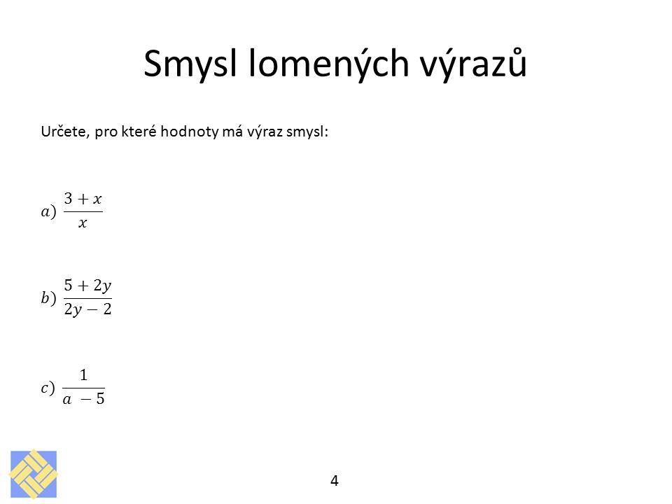 Smysl lomených výrazů Určete, pro které hodnoty má výraz smysl: 𝑎) 3+𝑥 𝑥 𝑏) 5+2𝑦 2𝑦−2 𝑐) 1 𝑎 −5