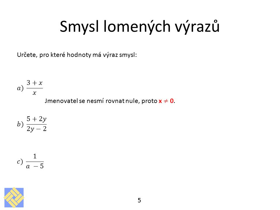 Smysl lomených výrazů Určete, pro které hodnoty má výraz smysl: 𝑎) 3+𝑥 𝑥 Jmenovatel se nesmí rovnat nule, proto x ≠ 0.